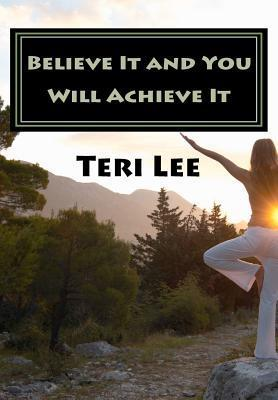 Believe It and You Will Achieve It: Success Is a State of Mind.  by  Teri  Lee