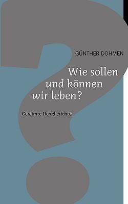 Wie sollen und können wir leben?: Gereimte Denkberichte  by  Günther Dohmen