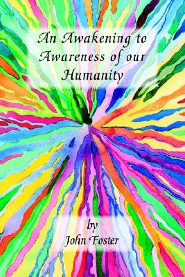 An Awakening to Awareness of Our Humanity  by  John Foster