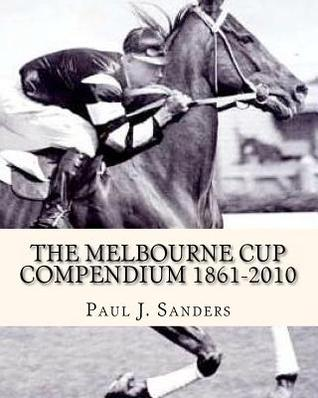 The Melbourne Cup Compendium (1861-2010): Revised Edition  by  Paul J. Sanders