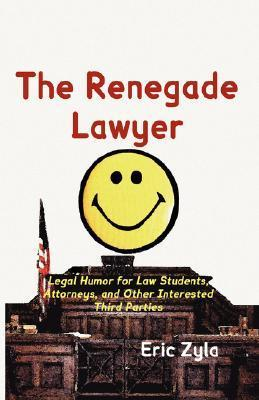 The Renegade Lawyer: Legal Humor for Law Students, Attorneys, and Other Interested Third Parties  by  Eric Zyla