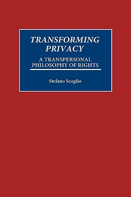 Transforming Privacy: A Transpersonal Philosophy of Rights Stefano Scoglio