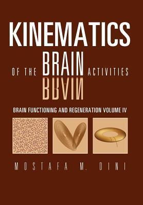 Brain Functioning and Regeneration: Kinematics of the Brain Activities Volume IV Mostafa M. Dini