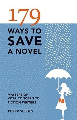 179 Ways to Save a Novel: Matters of Vital Concern to Fiction Writers Peter Selgin