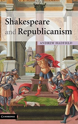 Shakespeare and Republicanism  by  Andrew Hadfield