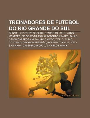 Treinadores de Futebol Do Rio Grande Do Sul: Dunga, Luiz Felipe Scolari, Renato Ga Cho, Mano Menezes, Celso Roth, Paulo Roberto Junges  by  Source Wikipedia
