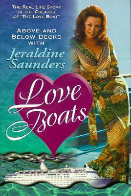 Love Boats: Above and Below Decks with Jeraldine Saunders: The Real Life Story of the Creator of The Love Boat Jeraldine Saunders