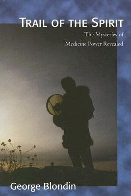 Trail of the Spirit: The Mysteries of Medicine Power Revealed  by  George Blondin