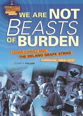 We Are Not Beasts of Burden: Cesar Chavez and the Delano Grape Strike, California, 1965-1970 Stuart A. Kallen