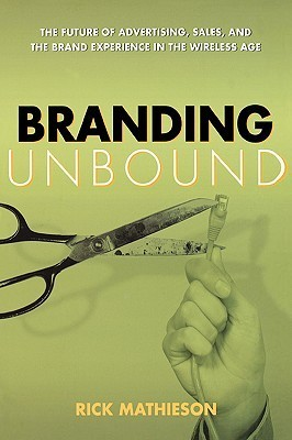 Branding Unbound: The Future of Advertising, Sales, and the Brand Experience in the Wireless Age Rick Mathieson
