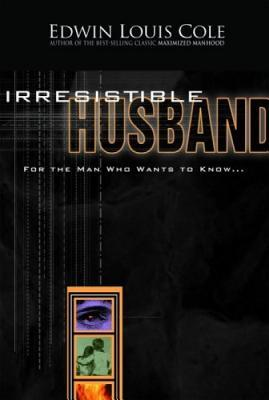 Irresistible Husband: For the Man Who Wants to Know  by  Edwin Louis Cole