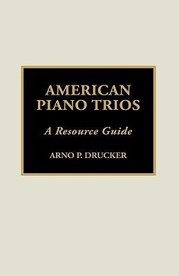 American Piano Trios: A Resource Guide Arno P. Drucker