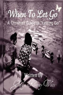 When to Let Go: A Christian Guide to Letting Go Gladys Kepney White
