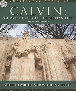 Of Prayer and the Christian Life: Selected Writings from the Institutes  by  John Calvin