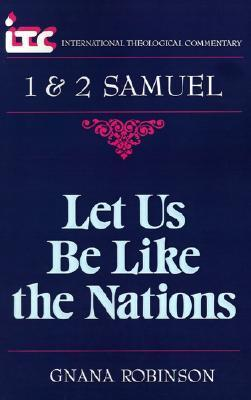 Let Us Be Like the Nations: A Commentary on the Books of 1 and 2 Samuel Gnana Robinson