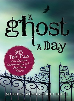 A Ghost A Day: 365 True Tales Of The Spectral, Supernatural, And Just Plain Scary! Maureen Wood