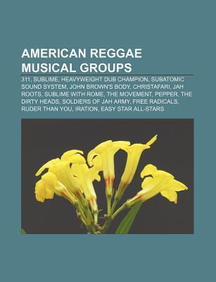 American Reggae Musical Groups: 311, Sublime, Heavyweight Dub Champion, Subatomic Sound System, John Browns Body, Christafari, Jah Roots  by  Source Wikipedia