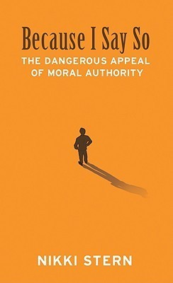 Because I Say So: The Dangerous Appeal of Moral Authority  by  Nikki Stern