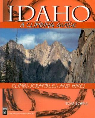 Idaho, a Climbing Guide: Climbs, Scrambles, and Hikes  by  Tom Lopez