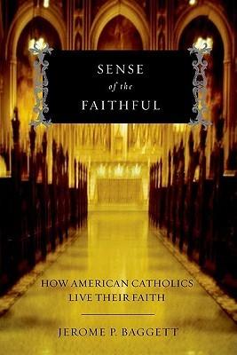 Sense of the Faithful: How American Catholics Live Their Faith  by  Jerome P. Baggett