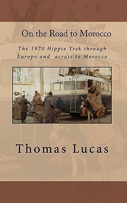 On the Road to Morocco: The 1970 Hippie Trek Through Europe and Across to Morocco  by  Thomas G. Lucas