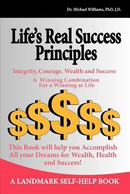Lifes Real Success Principles -Integrity, Courage, Wealth and Success Michael J. Williams
