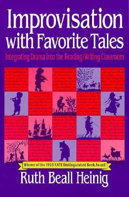 Improvisation with Favorite Tales: Integrating Drama Into the Reading/Writing Classroom Ruth Beall Heinig