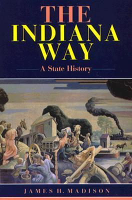 The Indiana Way: A State History  by  James H. Madison