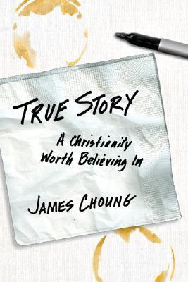 True Story: A Christianity Worth Believing in  by  James Choung