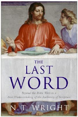 The Last Word: Beyond the Bible Wars to a New Understanding of the Authority of Scripture  by  N.T. Wright