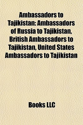 Ambassadors to Tajikistan: Ambassadors of Russia to Tajikistan, British Ambassadors to Tajikistan, United States Ambassadors to Tajikistan Books LLC