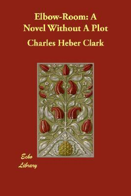 Elbow-Room: A Novel Without a Plot  by  Charles Heber Clark