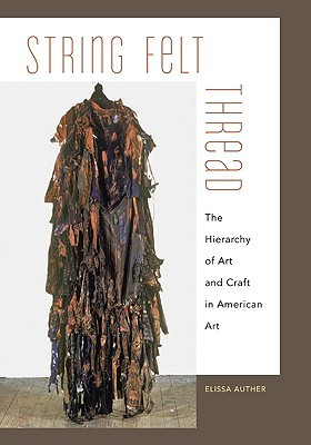 String, Felt, Thread: The Hierarchy of Art and Craft in American Art  by  Elissa Auther