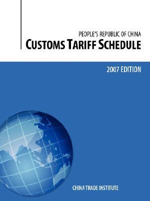 Customs Tariff Schedule of the Peoples Republic of China, 2007 Edition  by  Trade Institute China Trade Institute