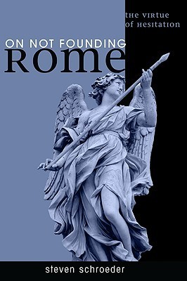 On Not Founding Rome: The Virtue of Hesitation  by  Steven Schroeder