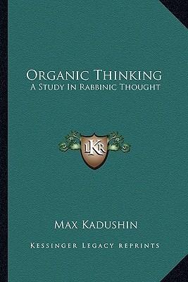 Organic Thinking: A Study in Rabbinic Thought Max Kadushin