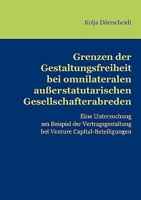 Grenzen der Gestaltungsfreiheit bei omnilateralen außerstatutarischen Gesellschafterabreden: Eine Untersuchung am Beispiel der Vertragsgestaltung bei VentureCapital-Beteiligungen Kolja Drrscheidt