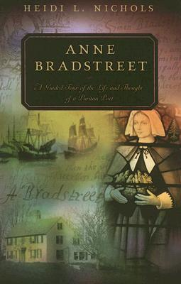 Anne Bradstreet: A Guided Tour of the Life and Thought of a Puritan Poet Heidi L. Nichols