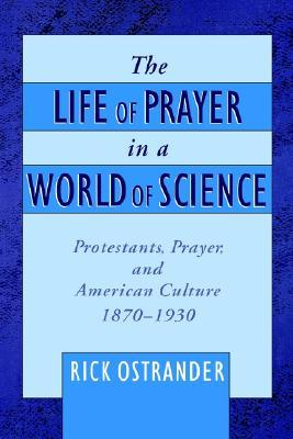The Life of Prayer in a World of Science: Protestants, Prayer, and American Culture, 1870-1930  by  Rick Ostrander