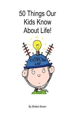 50 Things Our Kids Know about Life!  by  Shelton Brown