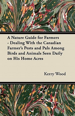 A Nature Guide for Farmers - Dealing with the Canadian Farmers Pests and Pals Among Birds and Animals Seen Daily on His Home Acres Kerry Wood
