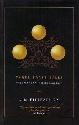 Three Brass Balls: The Story of the Irish Pawnshop  by  Jim Fitzpatrick