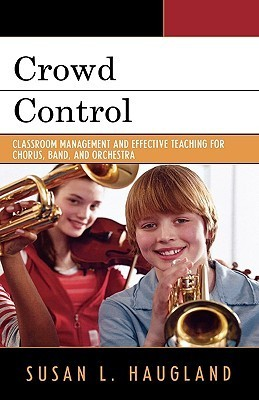 Crowd Control: Classroom Management and Effective Teaching for Chorus, Band, and Orchestra Susan L. Haugland