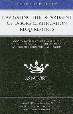 Navigating the Department of Labors Certification Requirements: Leading Lawyers on Key Stages in the Certification Process, the Role of Employers, and Recent Trends and Developments Deirdre Nero
