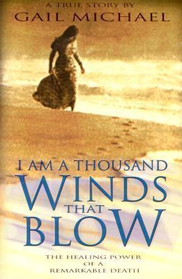 I Am a Thousand Winds That Blow: The Healing Power of a Remarkable Death  by  Gail Michael