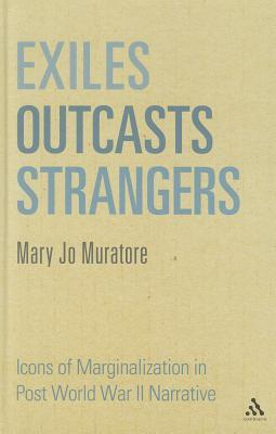 Exiles, Outcasts, Strangers: Icons of Marginalization in Post World War II Narrative Mary Jo Muratore