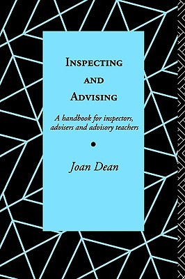 Inspecting and Advising: A Handbook for Inspectors, Advisers and Teachers Joan Dean