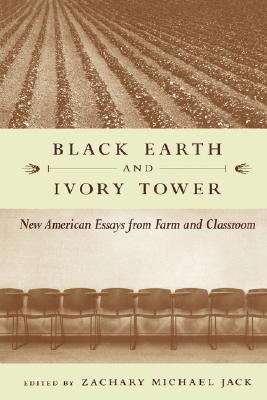 Black Earth and Ivory Tower: New American Essays from Farm and Classroom Zachary Michael Jack