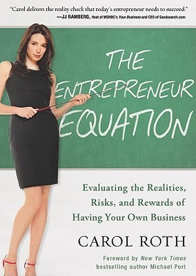 The Entrepreneur Equation: Evaluating the Realities, Risks, and Rewards of Having Your Own Business Carol Roth