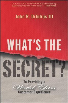 Whats the Secret: To Providing a World-Class Customer Experience  by  John R. DiJulius III